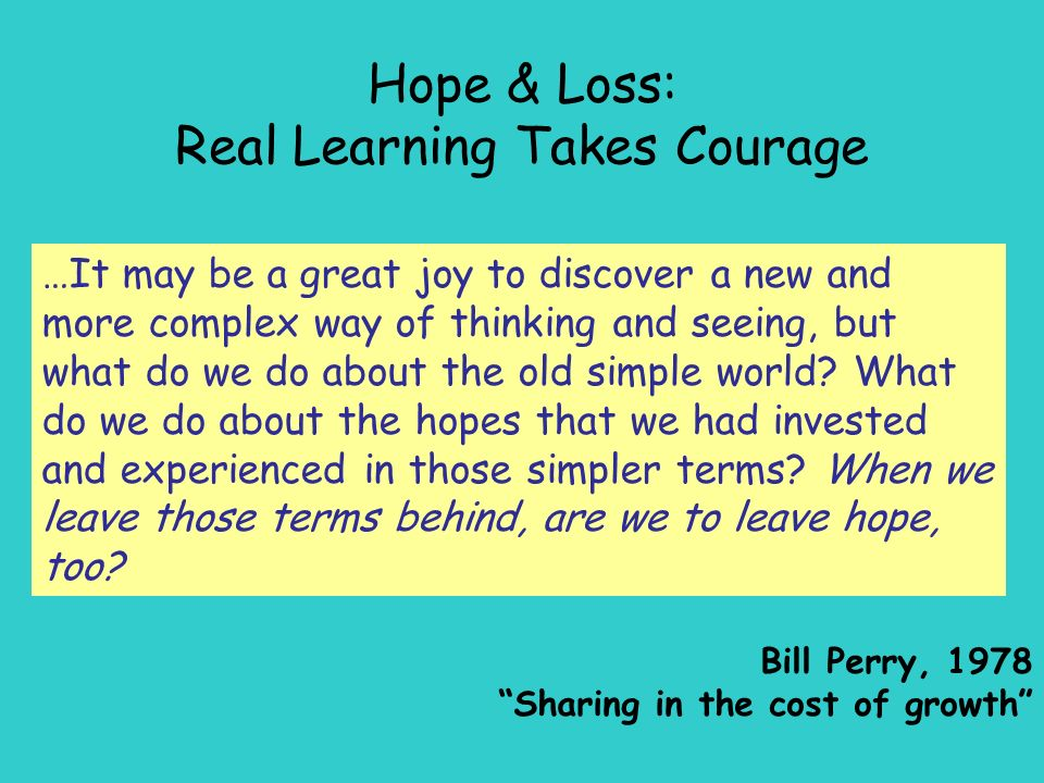 Hope & Loss: Real Learning Takes Courage …It may be a great joy to discover a new and more complex way of thinking and seeing, but what do we do about the old simple world.