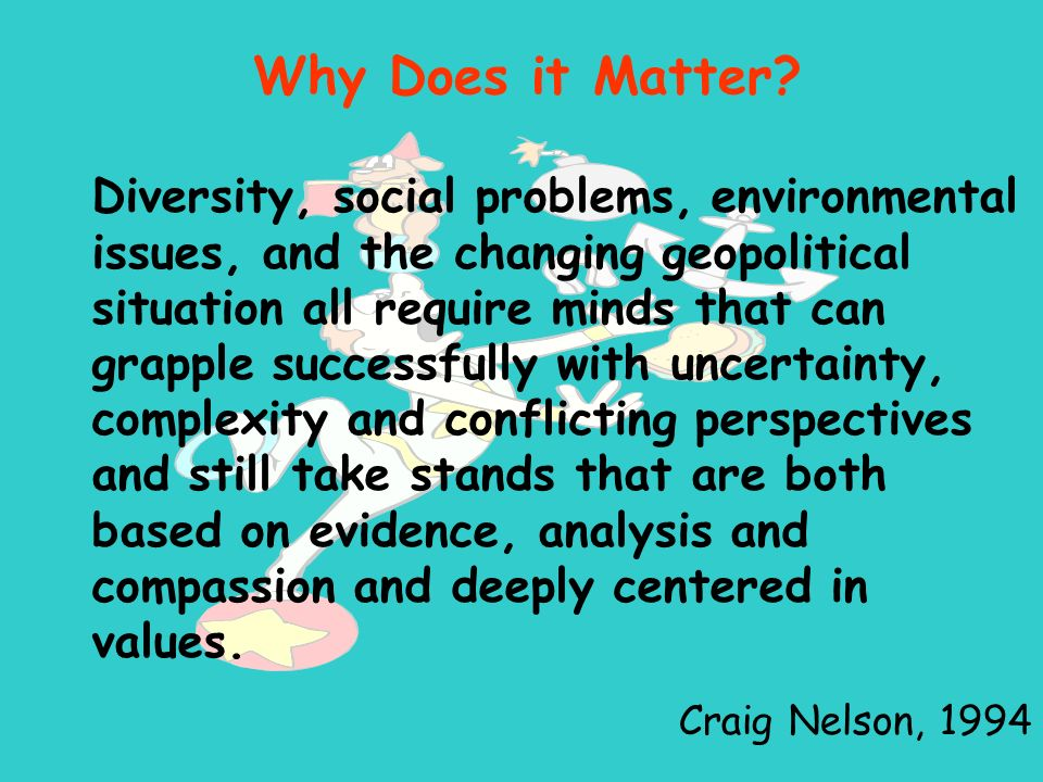Diversity, social problems, environmental issues, and the changing geopolitical situation all require minds that can grapple successfully with uncertainty, complexity and conflicting perspectives and still take stands that are both based on evidence, analysis and compassion and deeply centered in values.