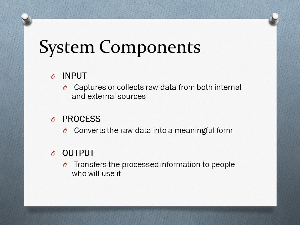 System Components O INPUT O Captures or collects raw data from both internal and external sources O PROCESS O Converts the raw data into a meaningful form O OUTPUT O Transfers the processed information to people who will use it