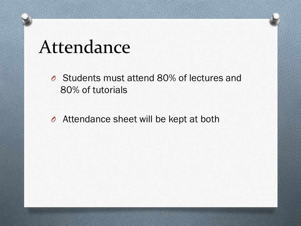 Attendance O Students must attend 80% of lectures and 80% of tutorials O Attendance sheet will be kept at both