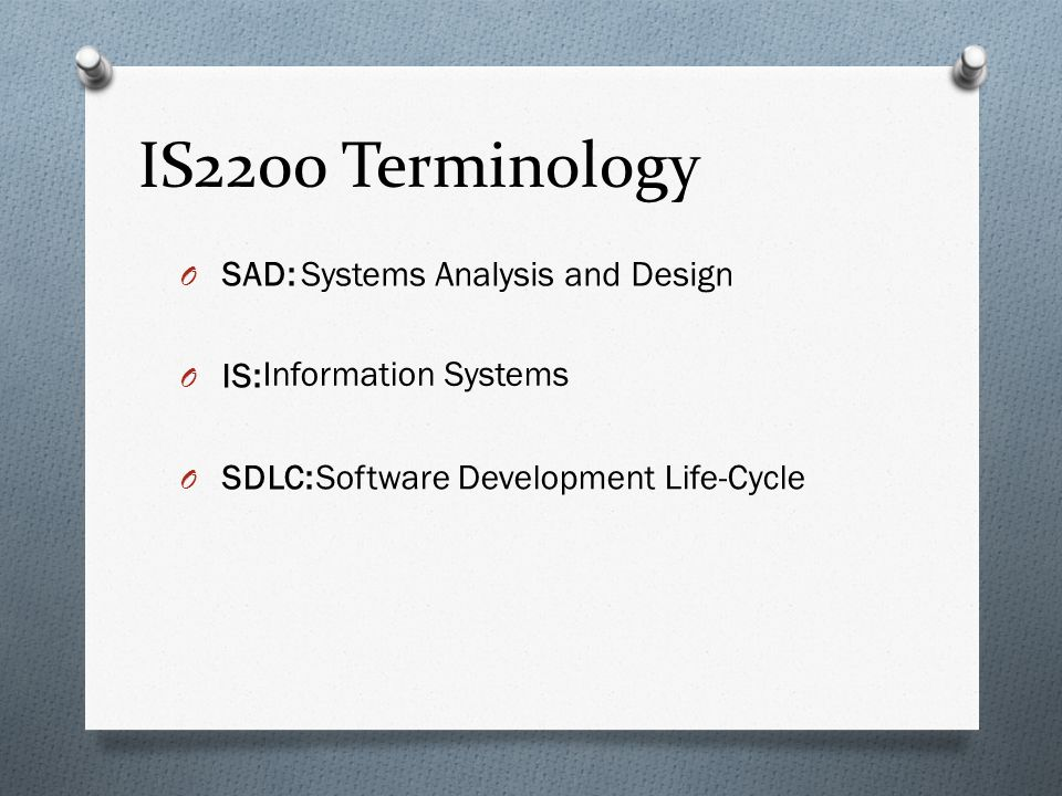 IS2200 Terminology O SAD: O IS: O SDLC: Systems Analysis and Design Information Systems Software Development Life-Cycle