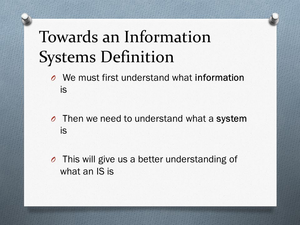 Towards an Information Systems Definition O We must first understand what information is O Then we need to understand what a system is O This will give us a better understanding of what an IS is