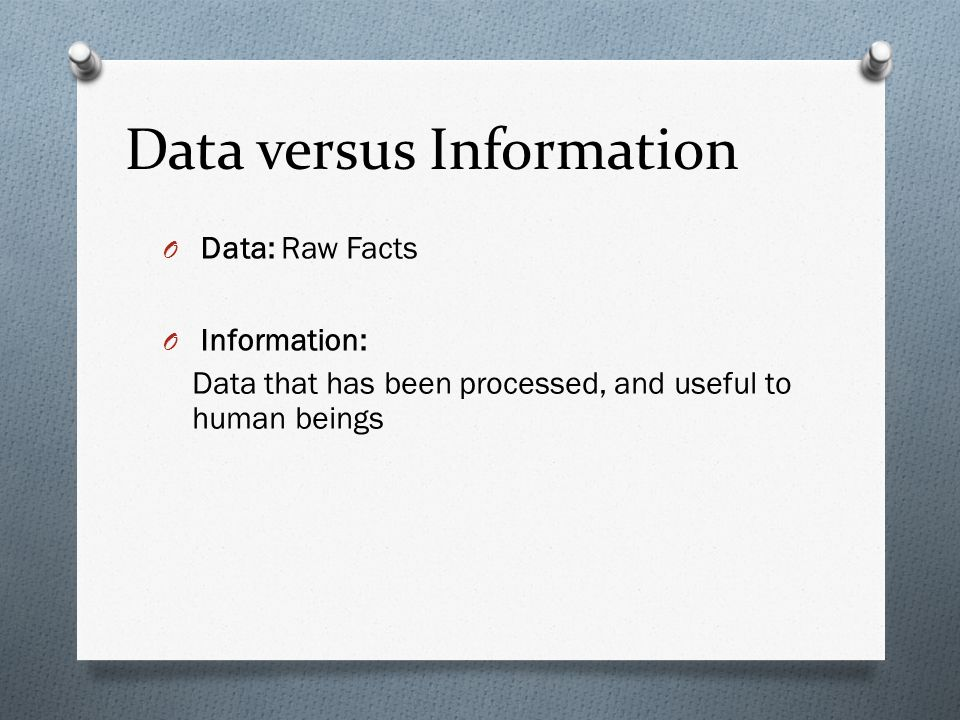 Data versus Information O Data: O Information: Raw Facts Data that has been processed, and useful to human beings