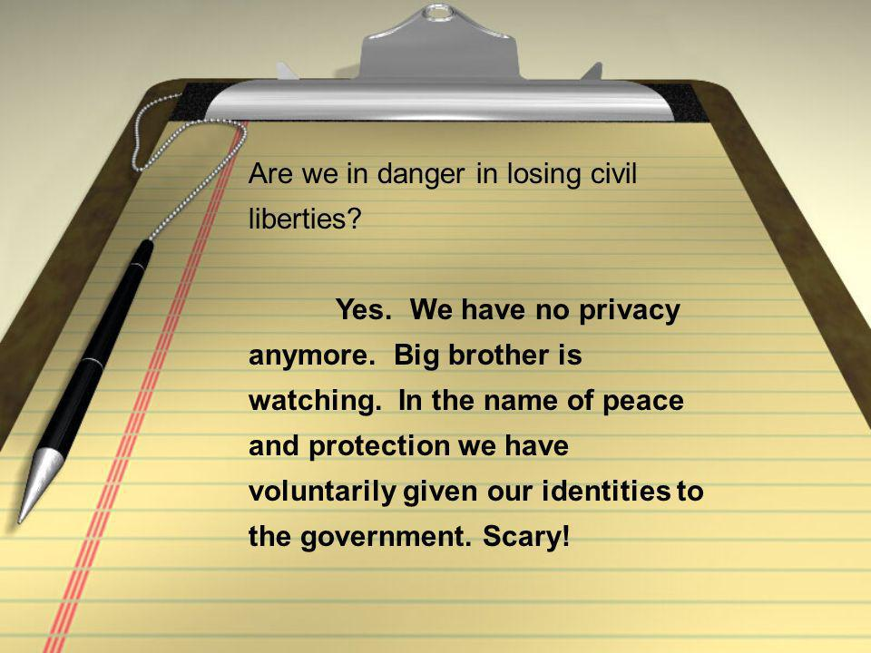 Are we in danger in losing civil liberties. Yes. We have no privacy anymore.