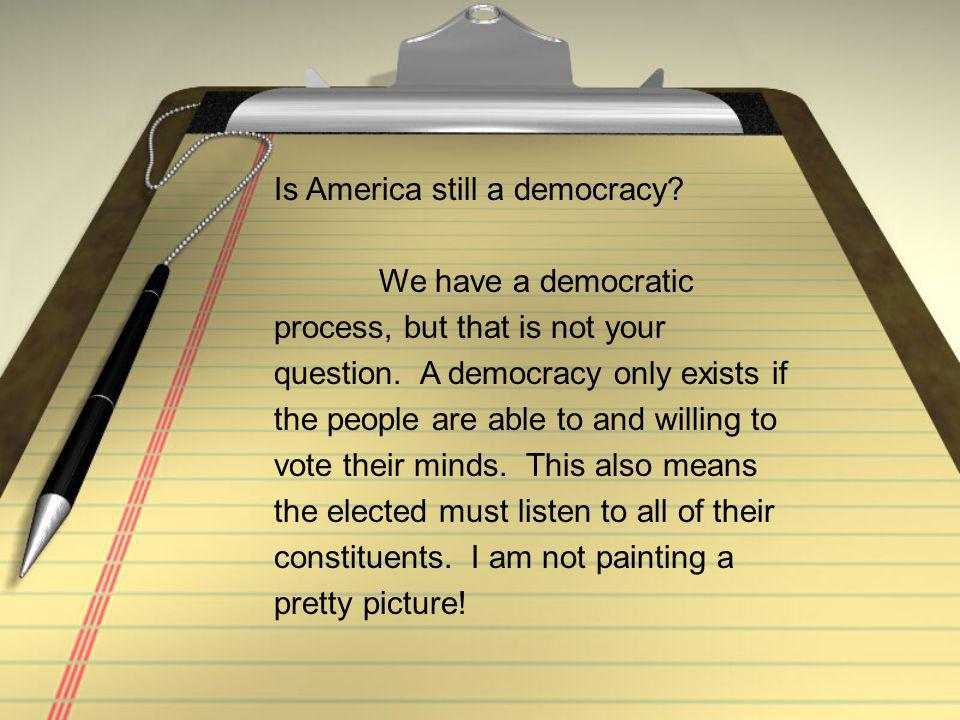 Is America still a democracy. We have a democratic process, but that is not your question.