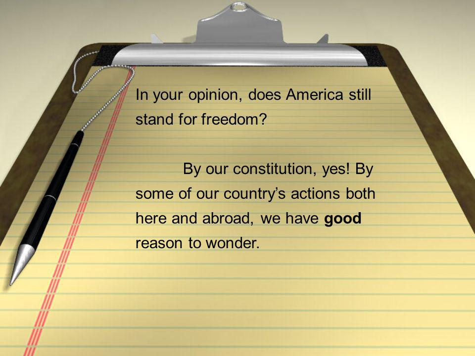 In your opinion, does America still stand for freedom.