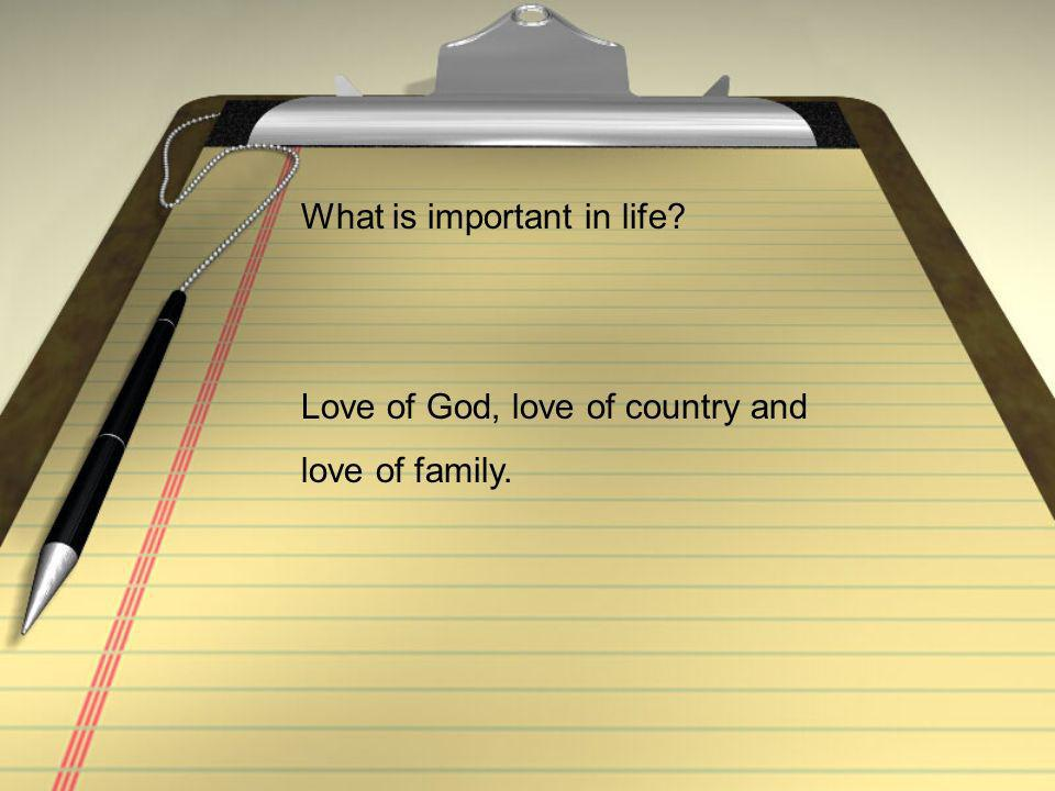 What is important in life Love of God, love of country and love of family.