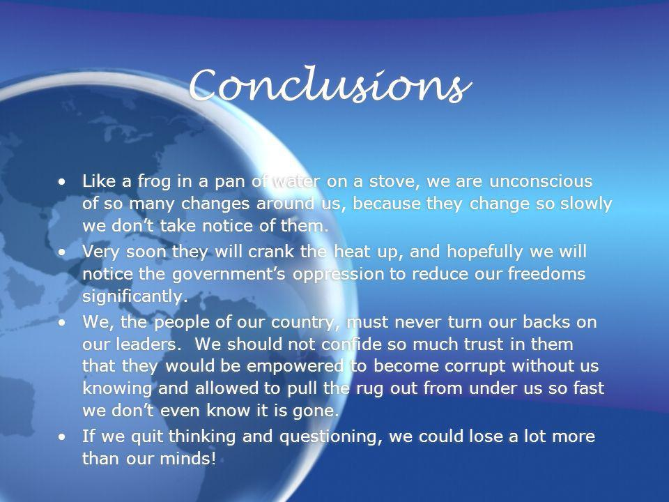 Conclusions Like a frog in a pan of water on a stove, we are unconscious of so many changes around us, because they change so slowly we dont take notice of them.