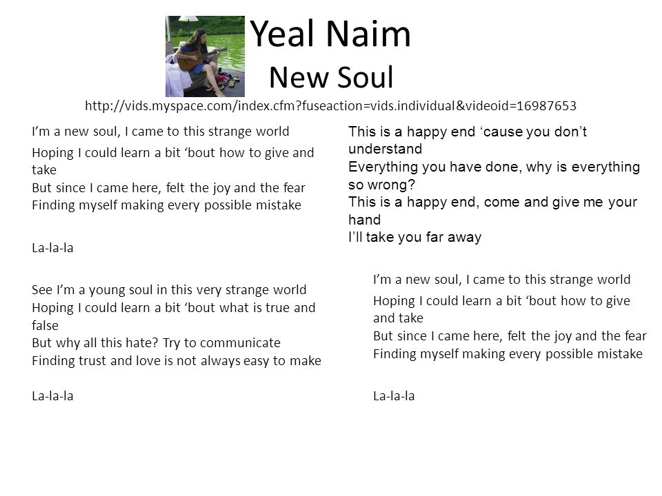 Yeal Naim New Soul   fuseaction=vids.individual&videoid= Im a new soul, I came to this strange world Hoping I could learn a bit bout how to give and take But since I came here, felt the joy and the fear Finding myself making every possible mistake La-la-la See Im a young soul in this very strange world Hoping I could learn a bit bout what is true and false But why all this hate.