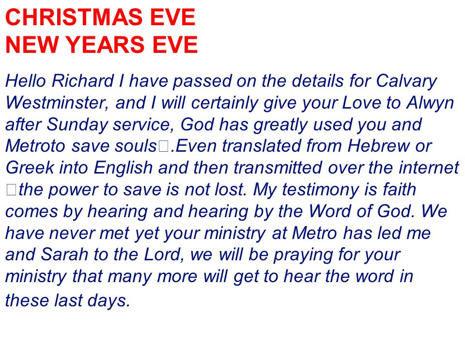 CHRISTMAS EVE NEW YEARS EVE Hello Richard I have passed on the details for Calvary Westminster, and I will certainly give your Love to Alwyn after Sunday service, God has greatly used you and Metroto save souls.Even translated from Hebrew or Greek into English and then transmitted over the internet the power to save is not lost.