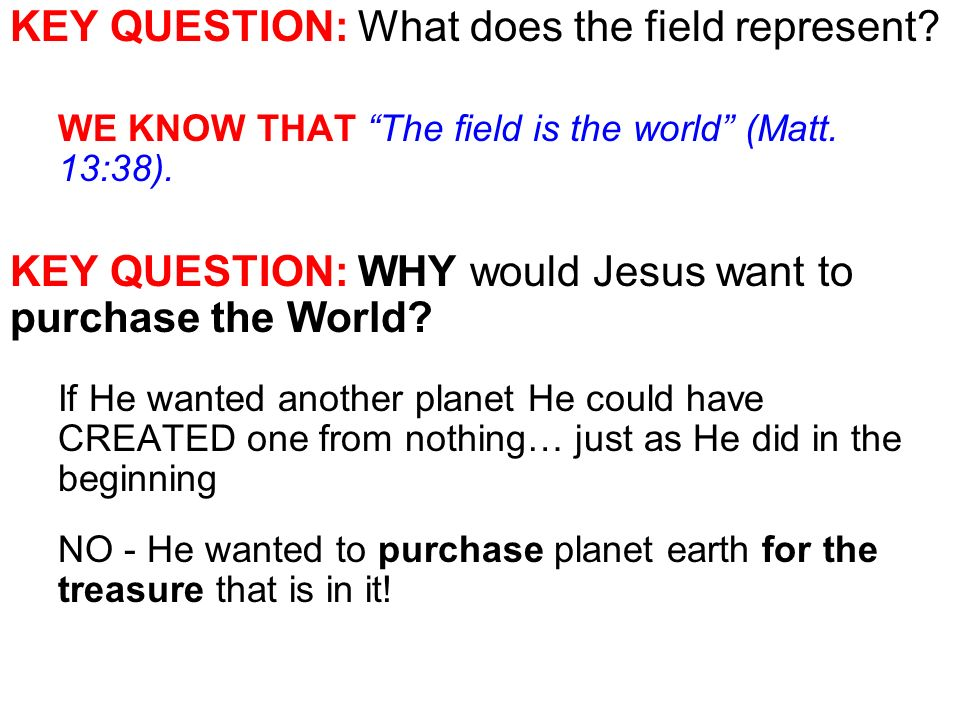 KEY QUESTION: What does the field represent. WE KNOW THAT The field is the world (Matt.