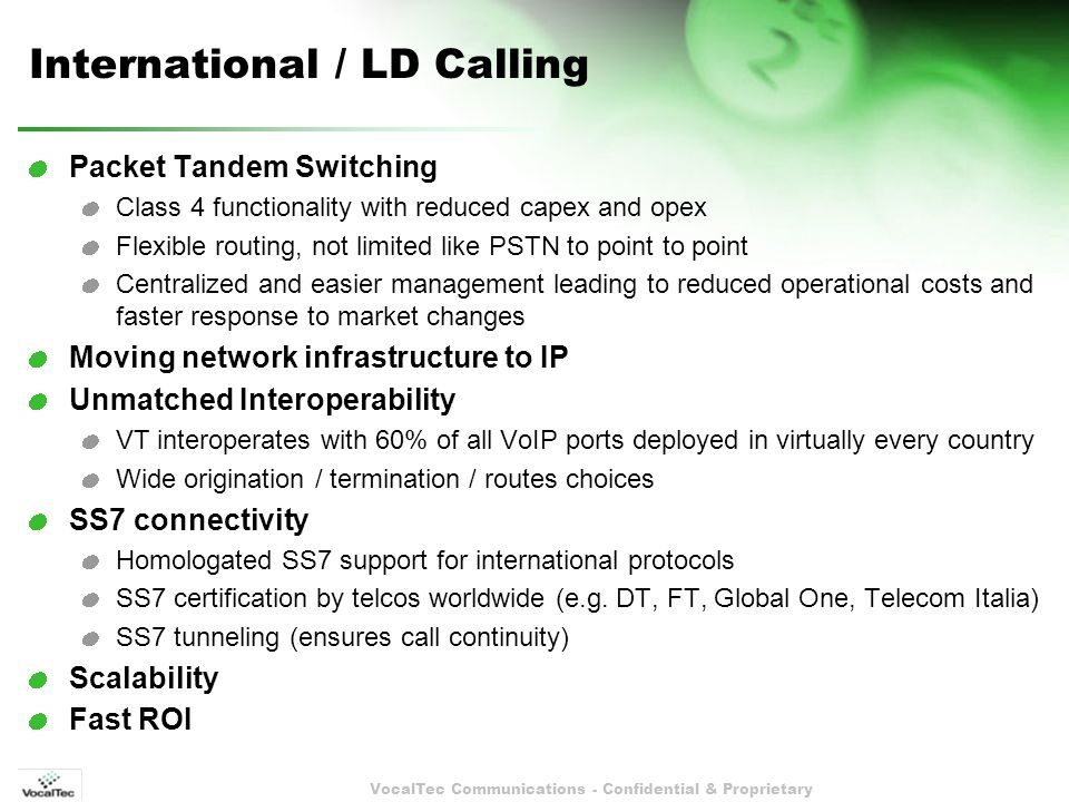 VocalTec Communications - Confidential & Proprietary International / LD Calling Packet Tandem Switching Class 4 functionality with reduced capex and opex Flexible routing, not limited like PSTN to point to point Centralized and easier management leading to reduced operational costs and faster response to market changes Moving network infrastructure to IP Unmatched Interoperability VT interoperates with 60% of all VoIP ports deployed in virtually every country Wide origination / termination / routes choices SS7 connectivity Homologated SS7 support for international protocols SS7 certification by telcos worldwide (e.g.