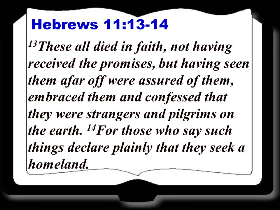 Hebrews 11:13-14 13 These all died in faith, not having received the promises, but having seen them afar off were assured of them, embraced them and confessed that they were strangers and pilgrims on the earth.