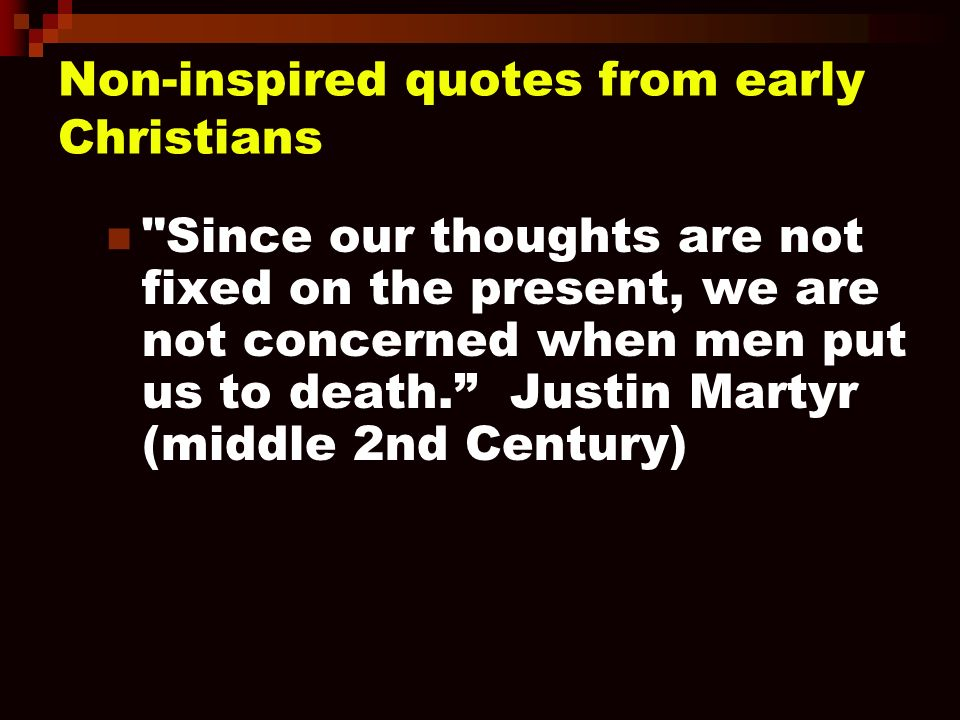 Non-inspired quotes from early Christians Since our thoughts are not fixed on the present, we are not concerned when men put us to death.