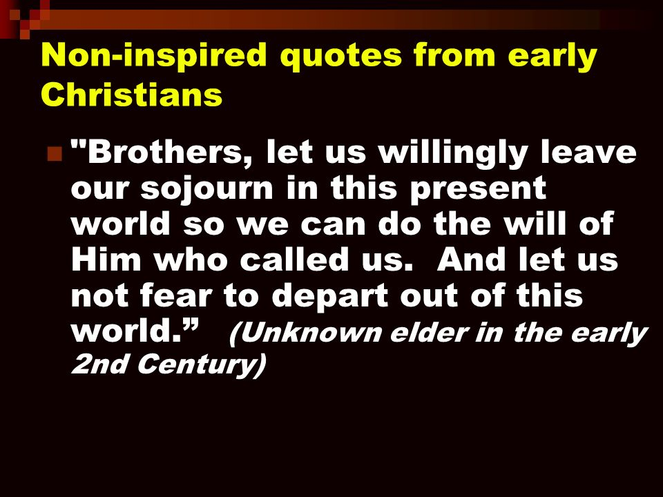 Non-inspired quotes from early Christians Brothers, let us willingly leave our sojourn in this present world so we can do the will of Him who called us.