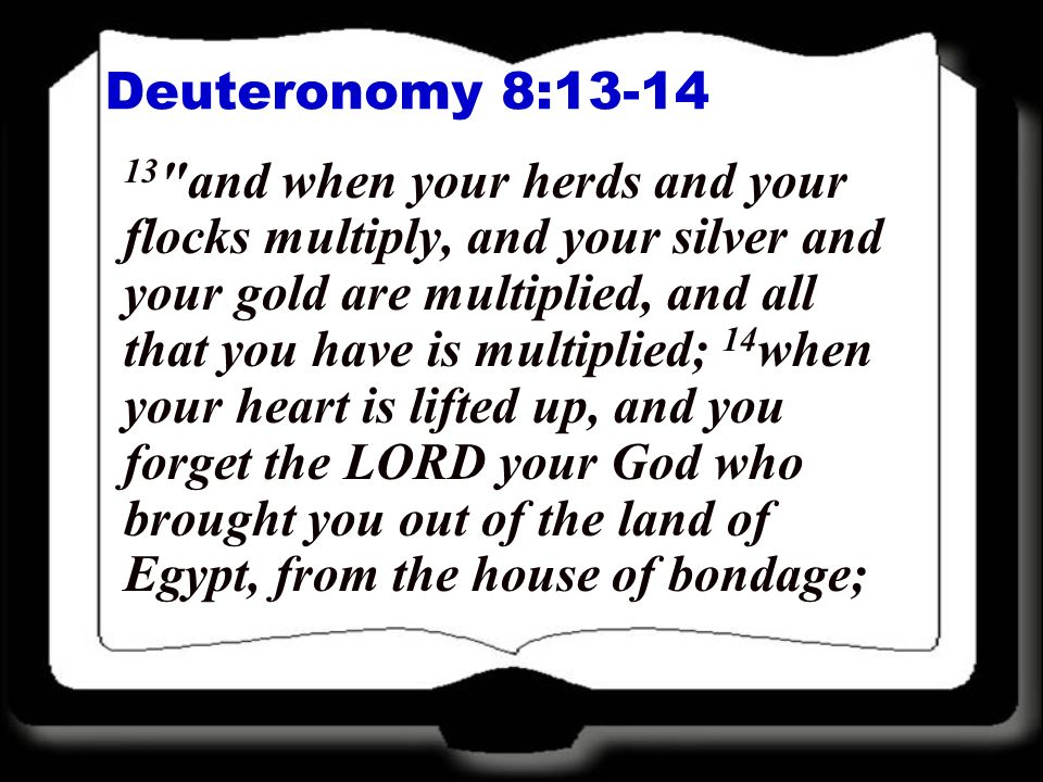 Deuteronomy 8:13-14 13 and when your herds and your flocks multiply, and your silver and your gold are multiplied, and all that you have is multiplied; 14 when your heart is lifted up, and you forget the LORD your God who brought you out of the land of Egypt, from the house of bondage;