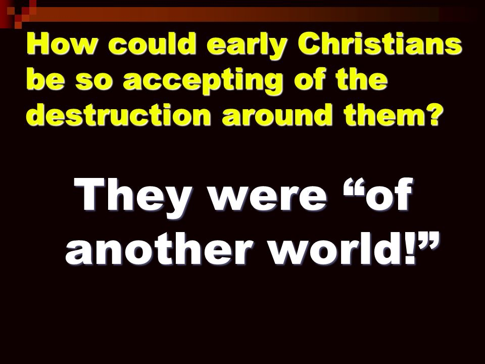 How could early Christians be so accepting of the destruction around them.