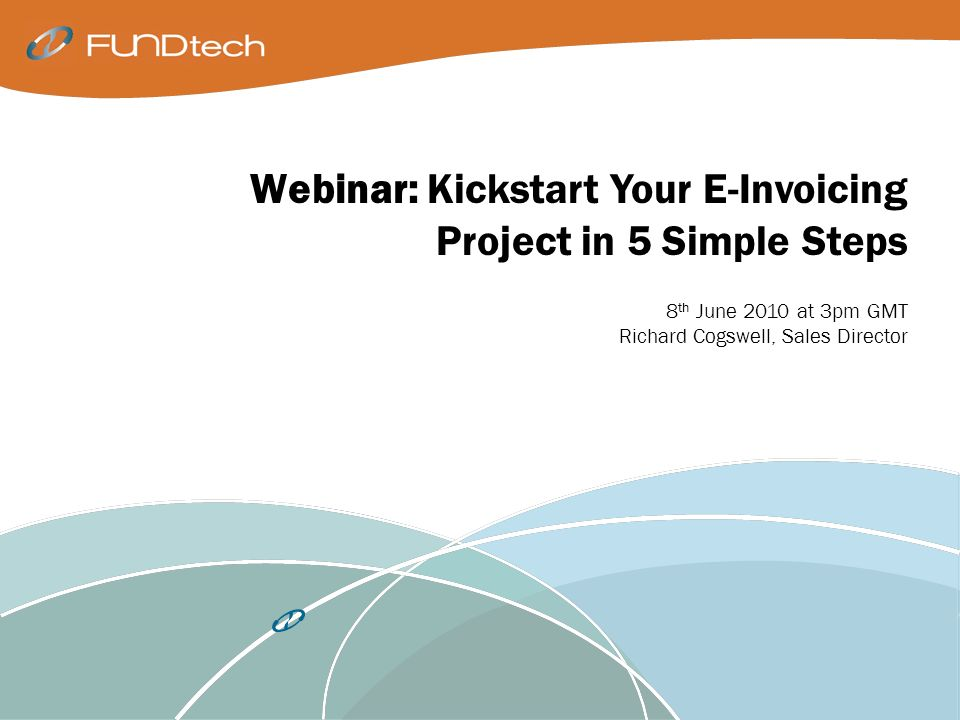 Webinar: Kickstart Your E-Invoicing Project in 5 Simple Steps 8 th June 2010 at 3pm GMT Richard Cogswell, Sales Director