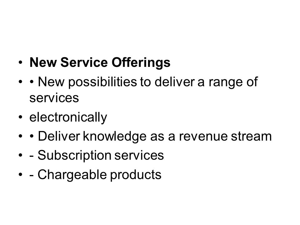 New Service Offerings New possibilities to deliver a range of services electronically Deliver knowledge as a revenue stream - Subscription services - Chargeable products