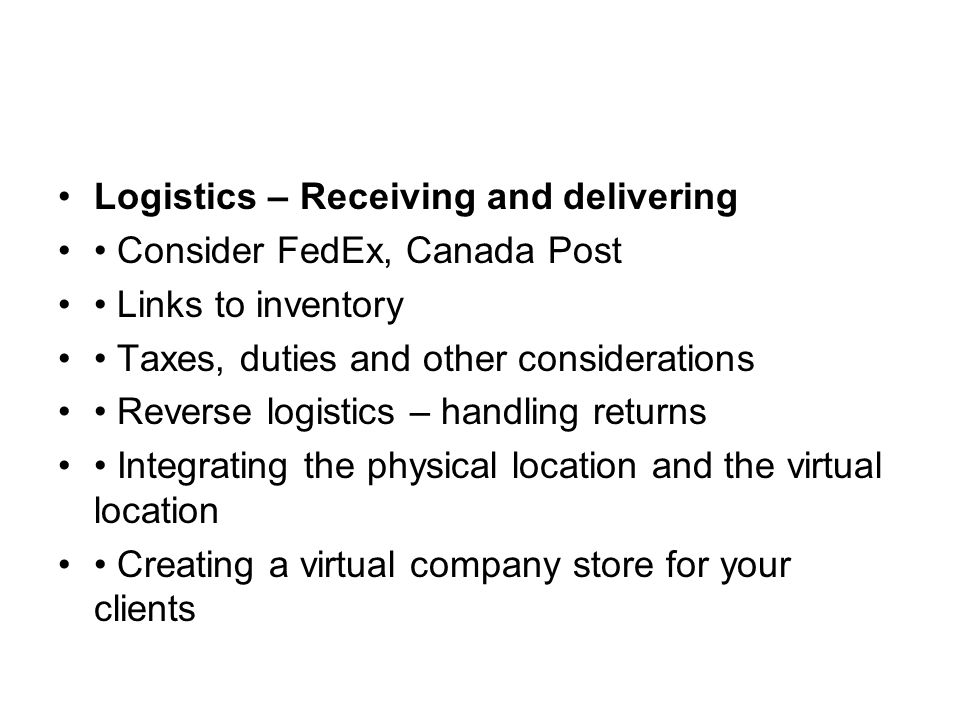 Logistics – Receiving and delivering Consider FedEx, Canada Post Links to inventory Taxes, duties and other considerations Reverse logistics – handling returns Integrating the physical location and the virtual location Creating a virtual company store for your clients