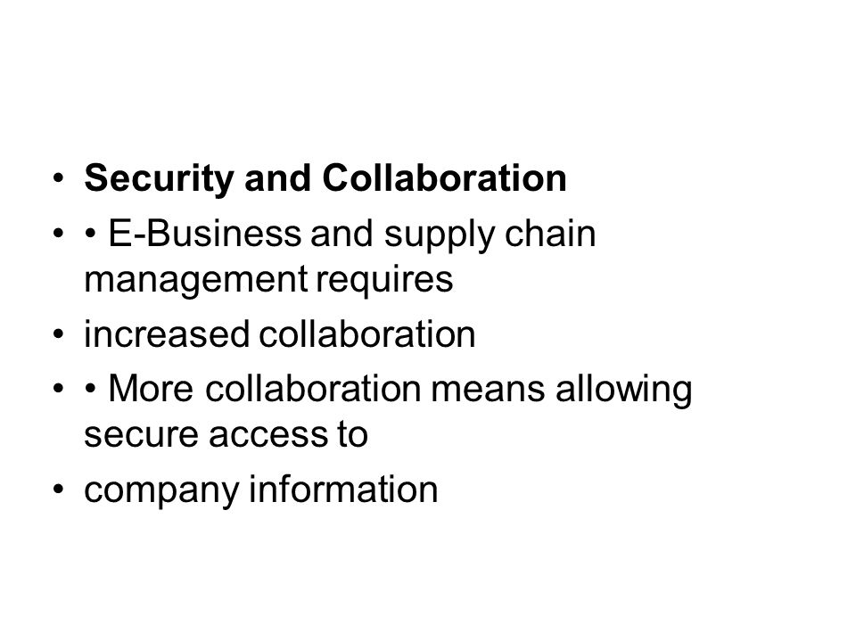 Security and Collaboration E-Business and supply chain management requires increased collaboration More collaboration means allowing secure access to company information