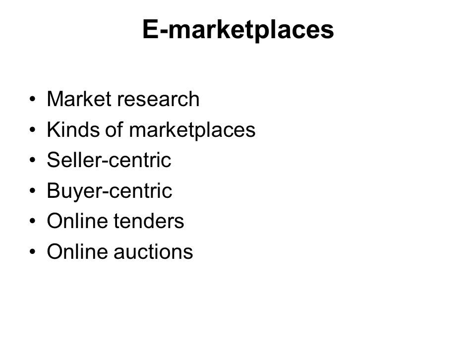 E-marketplaces Market research Kinds of marketplaces Seller-centric Buyer-centric Online tenders Online auctions