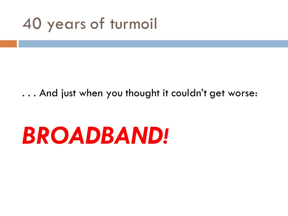 40 years of turmoil... And then: ALONG COMES THE INTERNET!