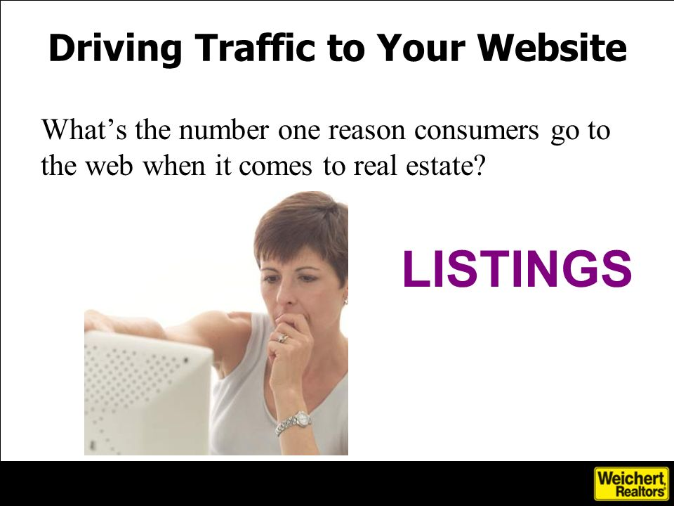 Driving Traffic to Your Website Whats the number one reason consumers go to the web when it comes to real estate.