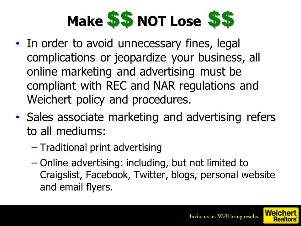 $$$$ Make $$ NOT Lose $$ In order to avoid unnecessary fines, legal complications or jeopardize your business, all online marketing and advertising must be compliant with REC and NAR regulations and Weichert policy and procedures.