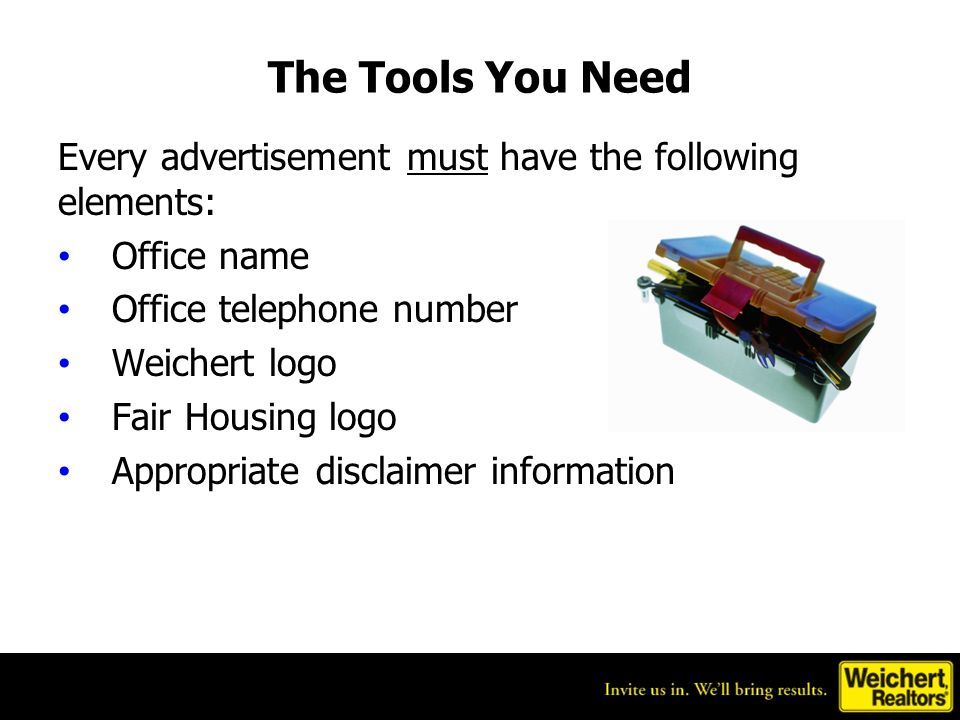 The Tools You Need Every advertisement must have the following elements: Office name Office telephone number Weichert logo Fair Housing logo Appropriate disclaimer information
