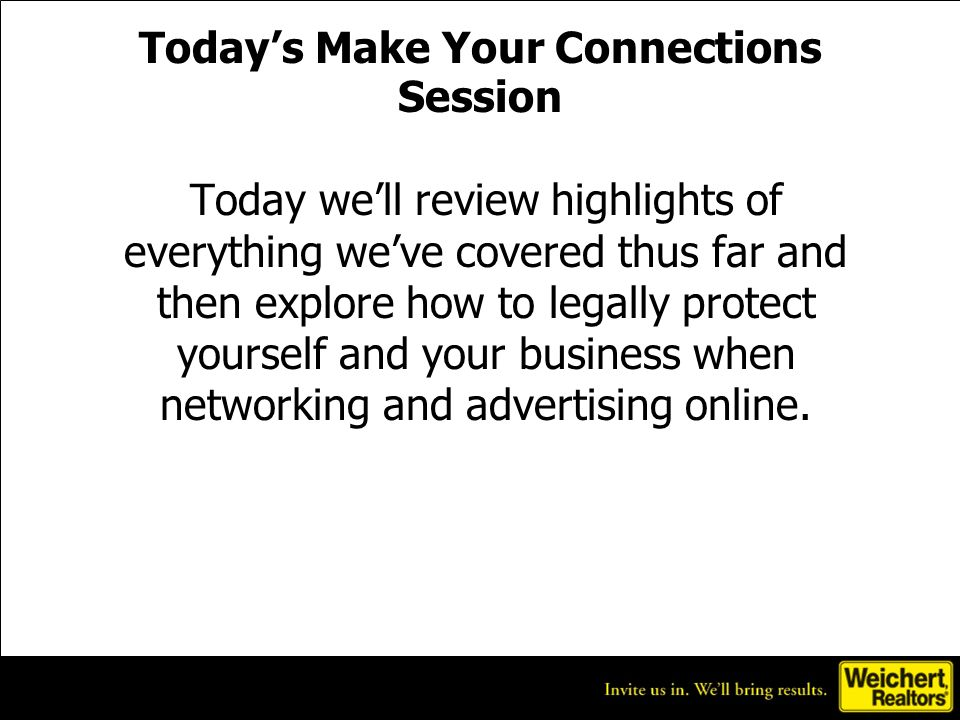 Todays Make Your Connections Session Today well review highlights of everything weve covered thus far and then explore how to legally protect yourself and your business when networking and advertising online.