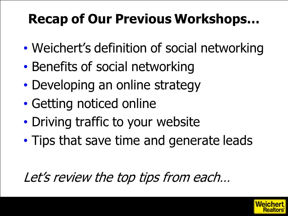 Weicherts definition of social networking Benefits of social networking Developing an online strategy Getting noticed online Driving traffic to your website Tips that save time and generate leads Lets review the top tips from each… Recap of Our Previous Workshops…