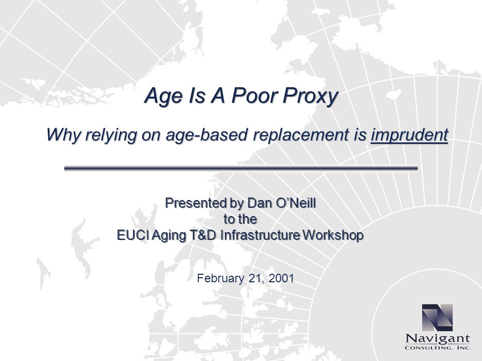 Age Is A Poor Proxy Why relying on age-based replacement is imprudent Presented by Dan ONeill to the EUCI Aging T&D Infrastructure Workshop February 21, 2001