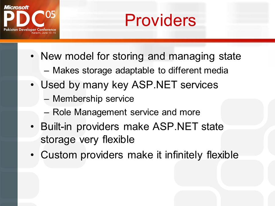 Providers New model for storing and managing state –Makes storage adaptable to different media Used by many key ASP.NET services –Membership service –Role Management service and more Built-in providers make ASP.NET state storage very flexible Custom providers make it infinitely flexible