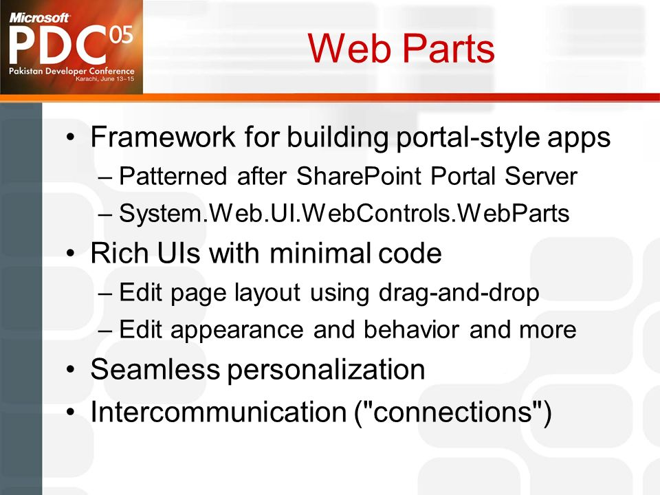 Web Parts Framework for building portal-style apps –Patterned after SharePoint Portal Server –System.Web.UI.WebControls.WebParts Rich UIs with minimal code –Edit page layout using drag-and-drop –Edit appearance and behavior and more Seamless personalization Intercommunication ( connections )