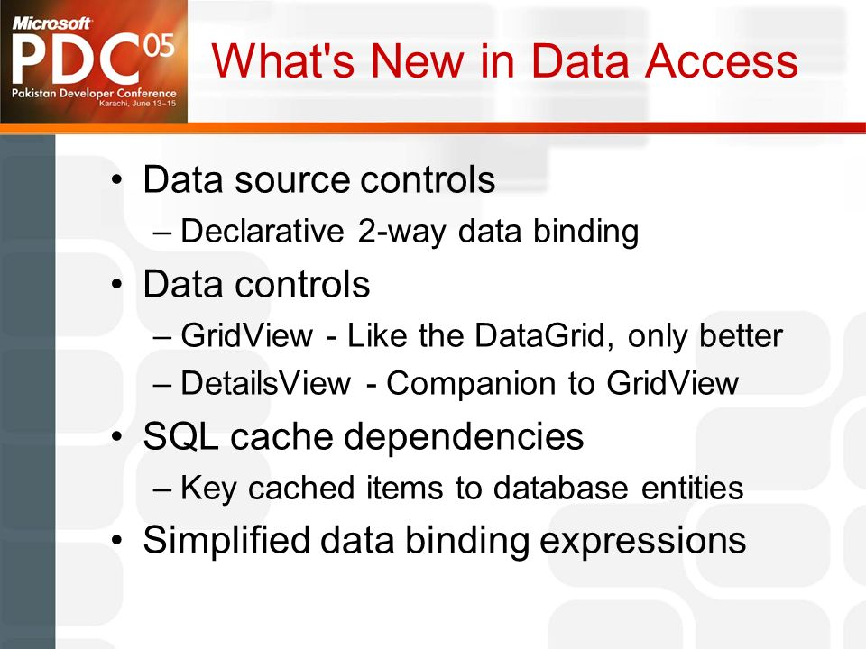 What s New in Data Access Data source controls –Declarative 2-way data binding Data controls –GridView - Like the DataGrid, only better –DetailsView - Companion to GridView SQL cache dependencies –Key cached items to database entities Simplified data binding expressions