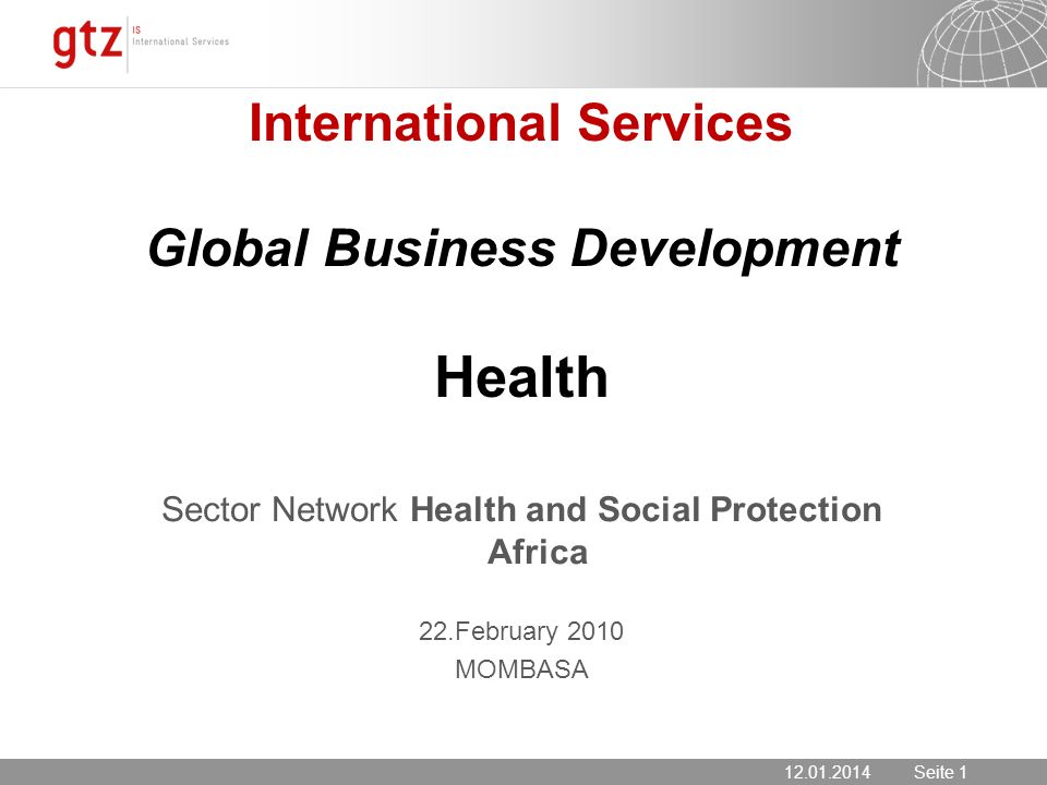 12.01.2014 Seite 1 Seite 1 International Services Global Business Development Health Sector Network Health and Social Protection Africa 22.February 2010 MOMBASA 12.01.2014