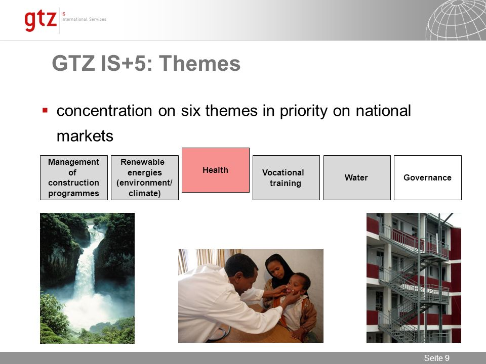 12.01.2014 Seite 9 Seite 9 concentration on six themes in priority on national markets Management of construction programmes Renewable energies (environment/ climate) Health Vocational training WaterGovernance GTZ IS+5: Themes