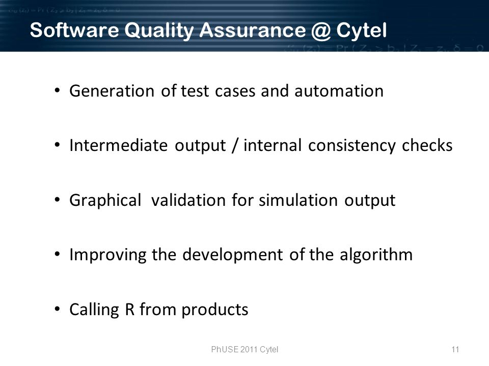 11PhUSE 2011 Cytel Generation of test cases and automation Intermediate output / internal consistency checks Graphical validation for simulation output Improving the development of the algorithm Calling R from products Software Quality Cytel