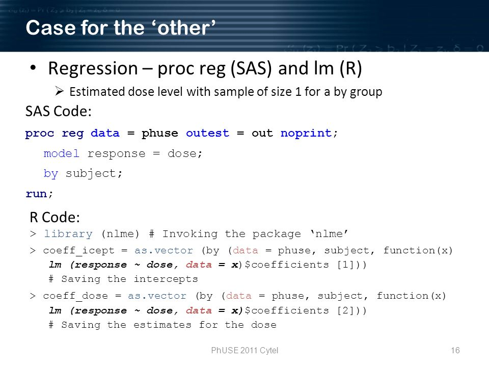 PhUSE 2011 Cytel16 Regression – proc reg (SAS) and lm (R) Estimated dose level with sample of size 1 for a by group R Code: > library (nlme) # Invoking the package nlme > coeff_icept = as.vector (by (data = phuse, subject, function(x) lm (response ~ dose, data = x)$coefficients [1])) # Saving the intercepts > coeff_dose = as.vector (by (data = phuse, subject, function(x) lm (response ~ dose, data = x)$coefficients [2])) # Saving the estimates for the dose SAS Code: proc reg data = phuse outest = out noprint; model response = dose; by subject; run; Case for the other
