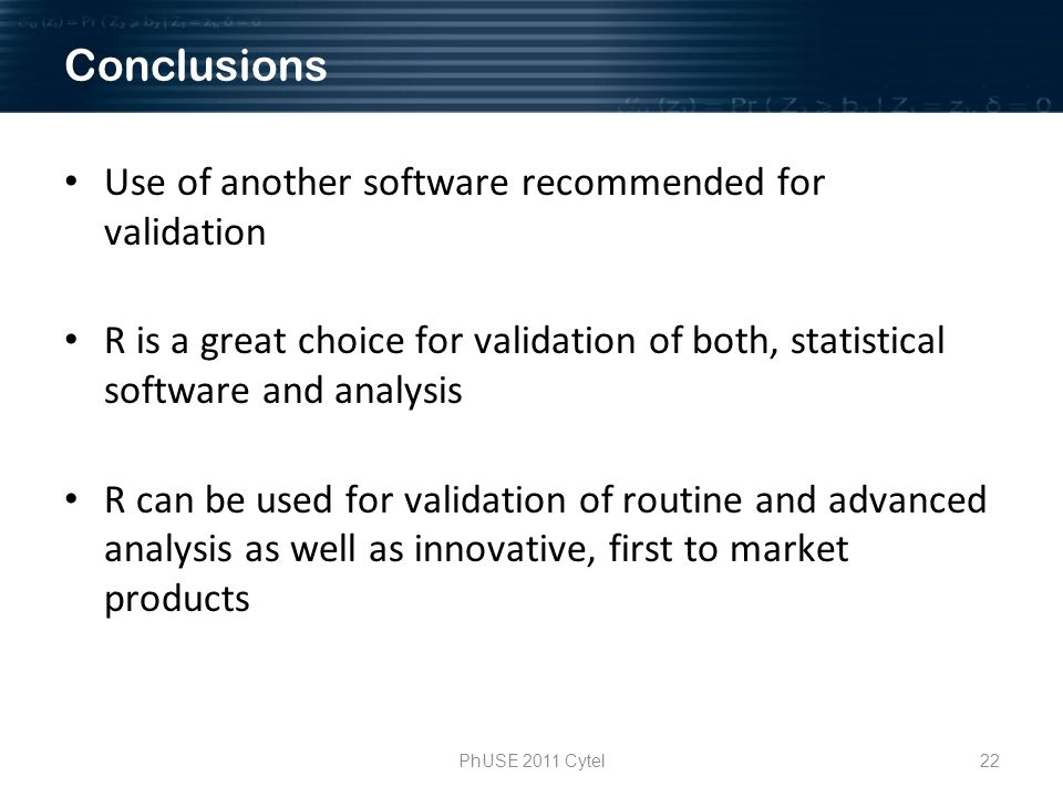 PhUSE 2011 Cytel22 Use of another software recommended for validation R is a great choice for validation of both, statistical software and analysis R can be used for validation of routine and advanced analysis as well as innovative, first to market products Conclusions