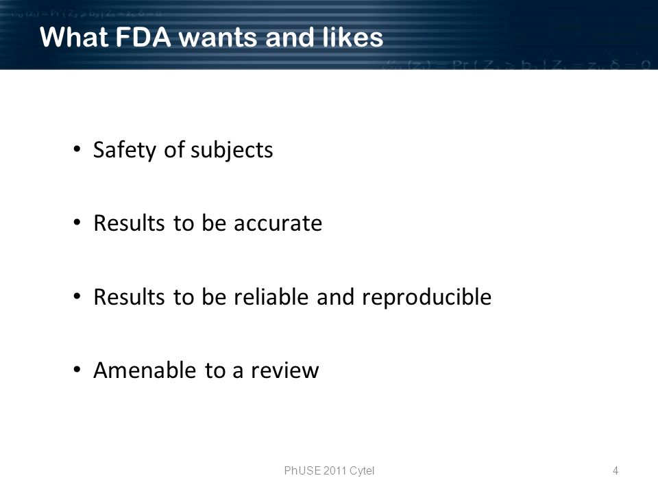 4PhUSE 2011 Cytel What FDA wants and likes Safety of subjects Results to be accurate Results to be reliable and reproducible Amenable to a review