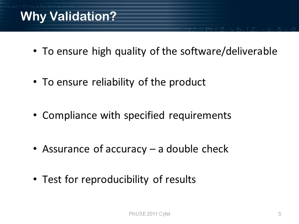 5PhUSE 2011 Cytel To ensure high quality of the software/deliverable To ensure reliability of the product Compliance with specified requirements Assurance of accuracy – a double check Test for reproducibility of results Why Validation