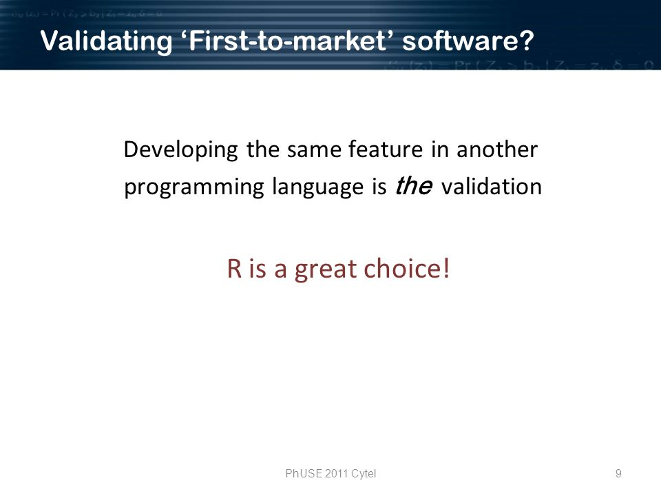 9PhUSE 2011 Cytel Developing the same feature in another programming language is the validation R is a great choice.