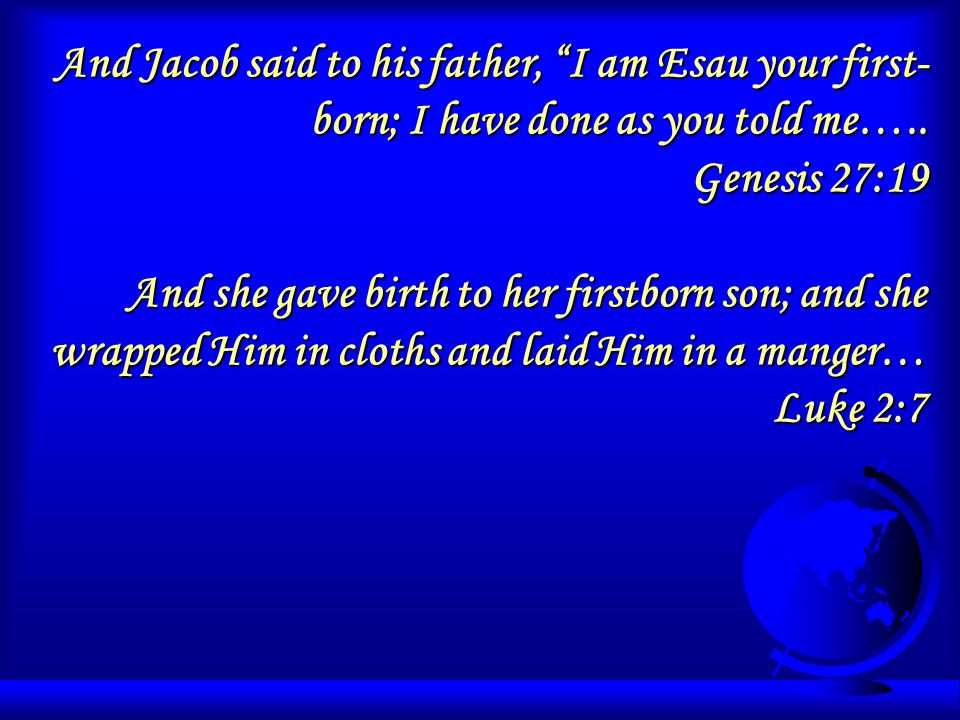 And Jacob said to his father, I am Esau your first- born; I have done as you told me…..