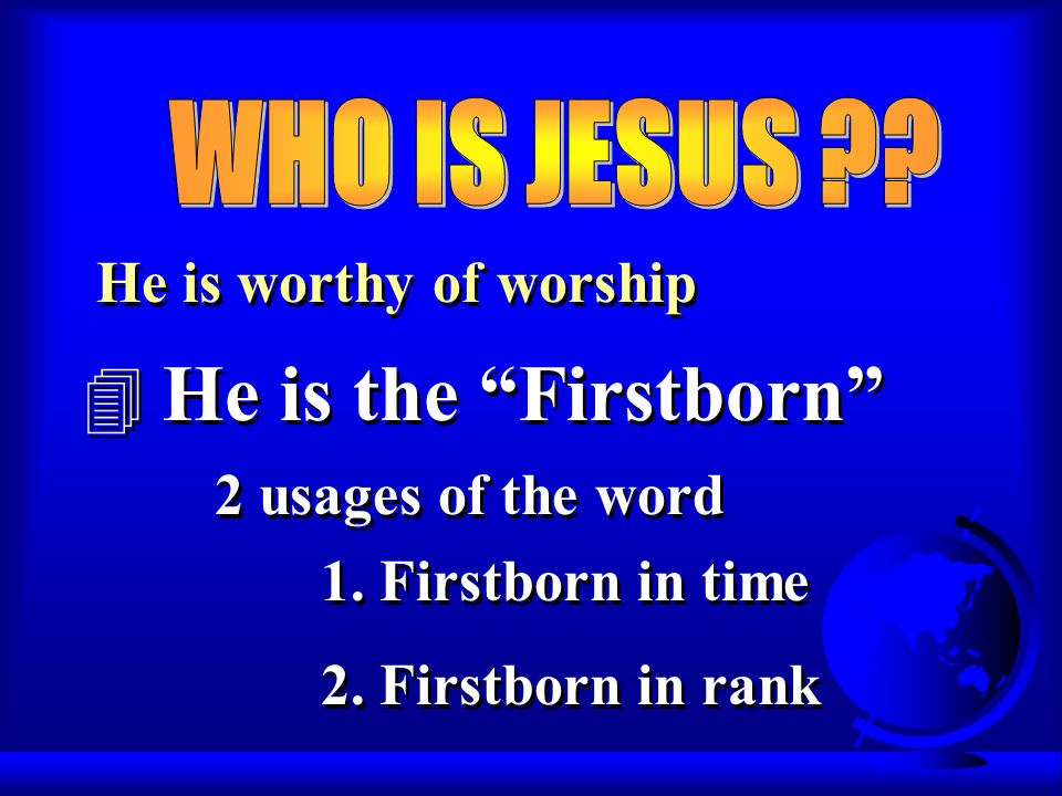 He is worthy of worship 4 He is the Firstborn He is worthy of worship 4 He is the Firstborn 2 usages of the word 1.