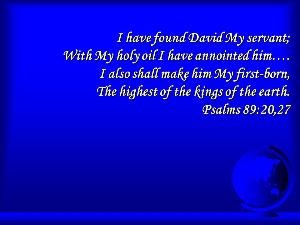 I have found David My servant; With My holy oil I have annointed him….