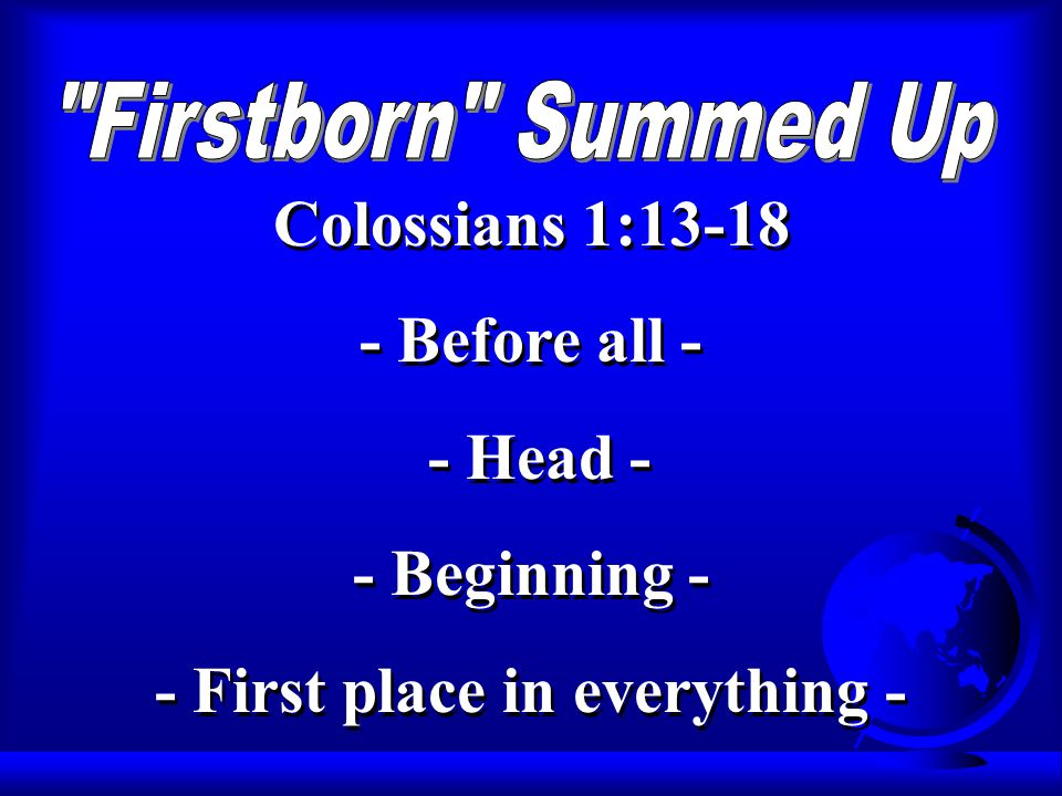 Colossians 1: Before all - - Head - - Beginning - - First place in everything - Colossians 1: Before all - - Head - - Beginning - - First place in everything -