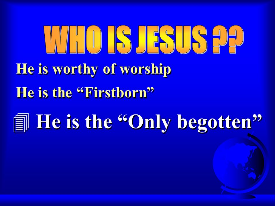 He is worthy of worship He is the Firstborn 4 He is the Only begotten He is worthy of worship He is the Firstborn 4 He is the Only begotten