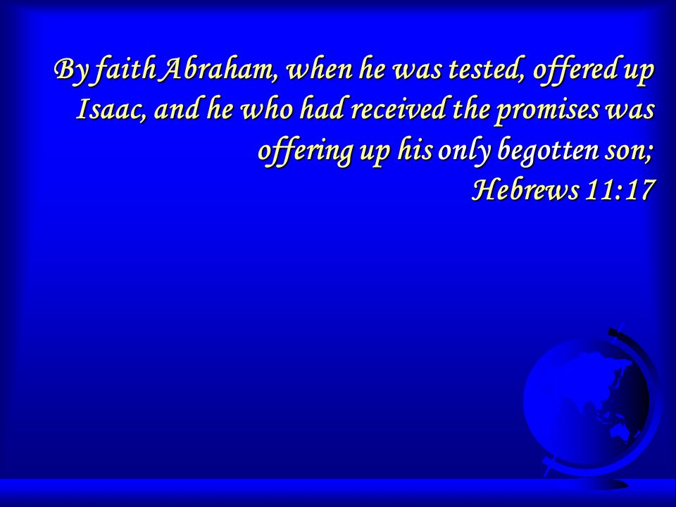 By faith Abraham, when he was tested, offered up Isaac, and he who had received the promises was offering up his only begotten son; Hebrews 11:17